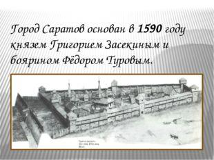 Город Саратов основан в 1590 году князем Григорием Засекиным и боярином Фёдор
