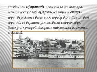 Название» «Саратов» произошло от татаро-монгольских слов «Сары»-жёлтый и «тау