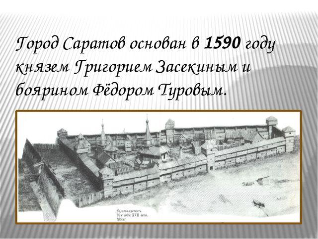 Город Саратов основан в 1590 году князем Григорием Засекиным и боярином Фёдор...