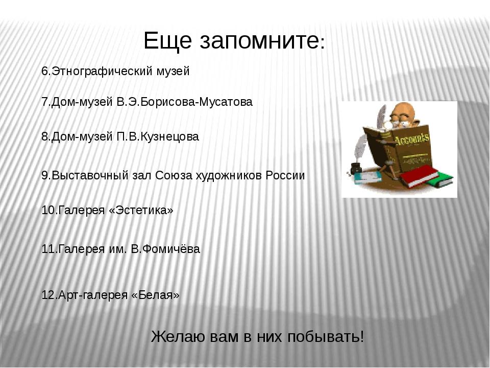 Еще запомните: 6.Этнографический музей 7.Дом-музей В.Э.Борисова-Мусатова 8.Д...