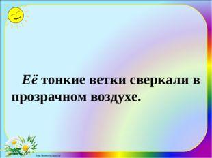 Её тонкие ветки сверкали в прозрачном воздухе. http://ku4mina.ucoz.ru/