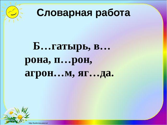 Словарная работа Б…гатырь, в…рона, п…рон, агрон…м, яг…да. http://ku4mina.ucoz...