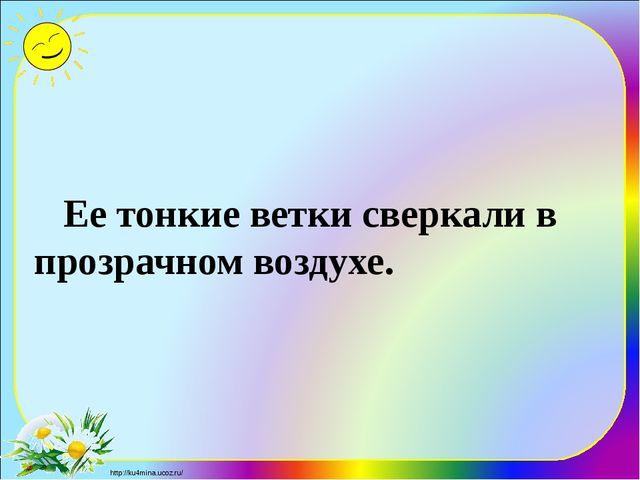 Ее тонкие ветки сверкали в прозрачном воздухе. http://ku4mina.ucoz.ru/