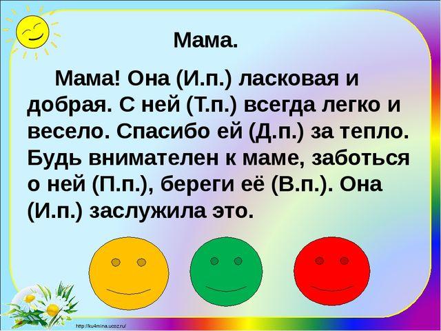 Мама! Она (И.п.) ласковая и добрая. С ней (Т.п.) всегда легко и весел...