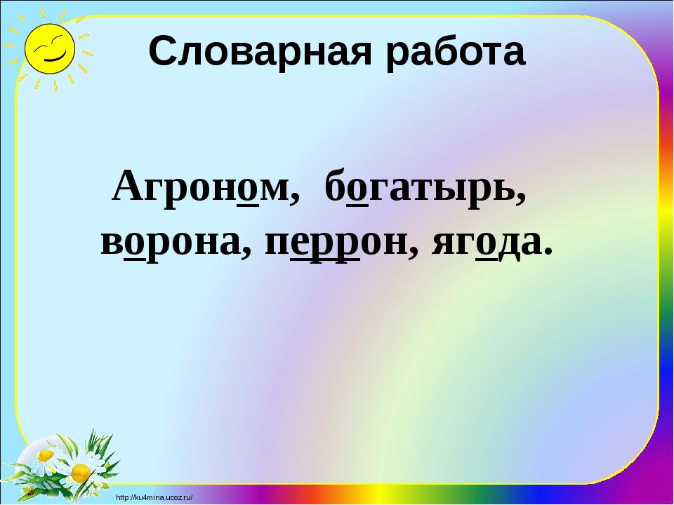 Словарная работа Агроном, богатырь, ворона, перрон, ягода. http://ku4mina.uco...