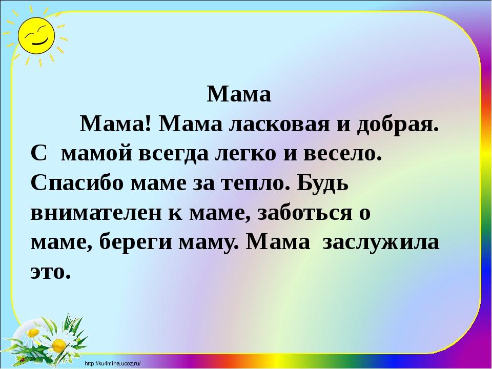 Мама Мама! Мама ласковая и добрая. С мамой всегда легко и весело. С...