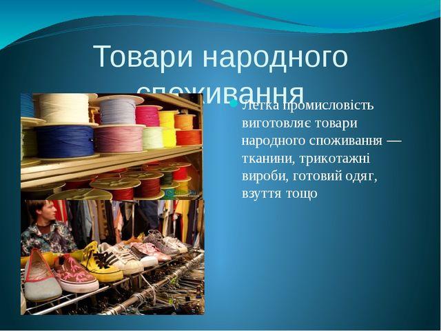 Товари народного споживання Легка промисловість виготовляє товари народного с...