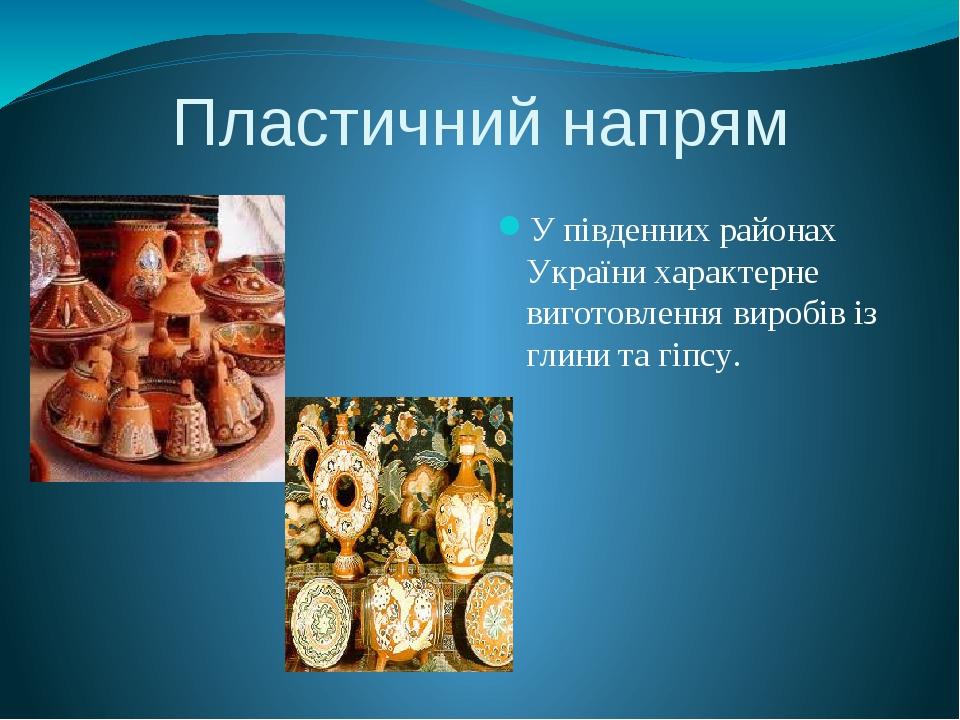 Пластичний напрям У південних районах України характерне виготовлення виробів...