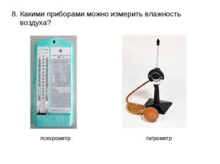 8. Какими приборами можно измерить влажность воздуха? психрометр гигрометр