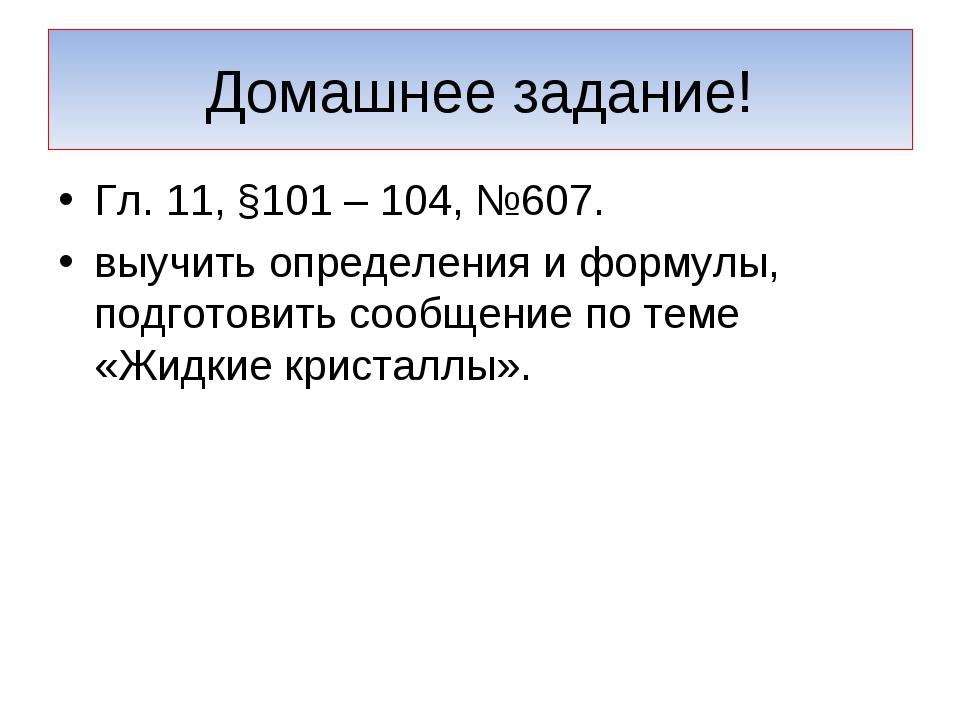 Домашнее задание! Гл. 11, §101 – 104, №607. выучить определения и формулы, по...