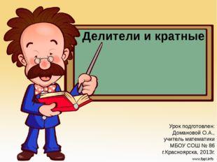 Делители и кратные Урок подготовлен: Домановой О.А., учитель математики МБОУ