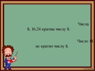 Числа 8, 16,24 кратны числу 8. Число 18 не кратно числу 8.