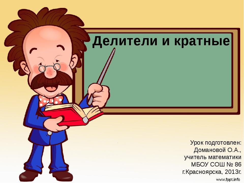 Делители и кратные Урок подготовлен: Домановой О.А., учитель математики МБОУ...