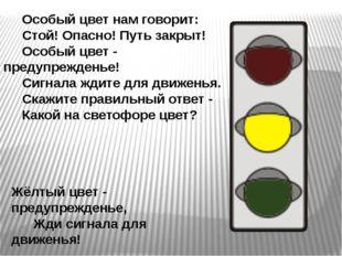 Особый цвет нам говорит: Стой! Опасно! Путь закрыт! Особый цвет - предупрежд
