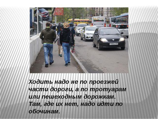 Ходить надо не по проезжей части дороги, а по тротуарам или пешеходным дорожк...