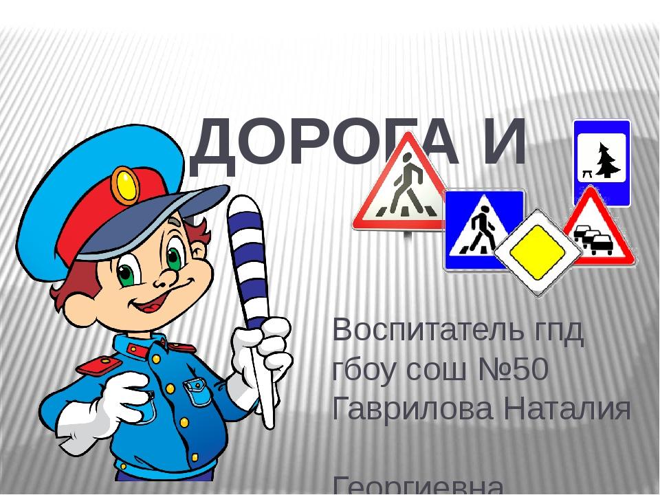 Воспитатель гпд гбоу сош №50 Гаврилова Наталия Георгиевна ДОРОГА И МЫ