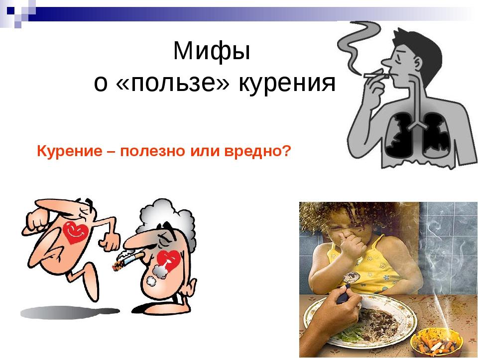 Мифы о «пользе» курения Курение – полезно или вредно?