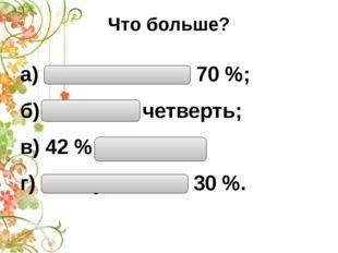Что больше? а) Половина или 70 %; б) 15 % или четверть; в) 42 % или треть; г)