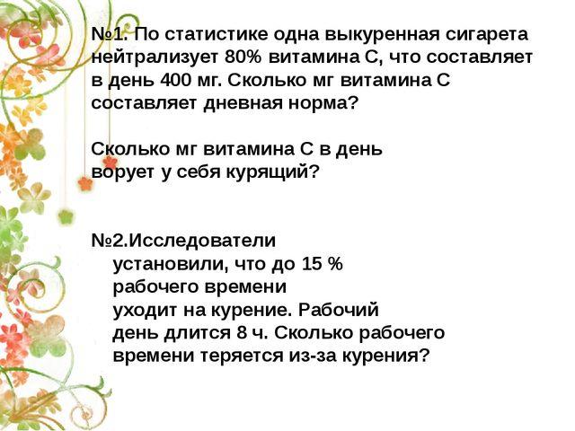 №1. По статистике одна выкуренная сигарета нейтрализует 80% витамина С, что с...