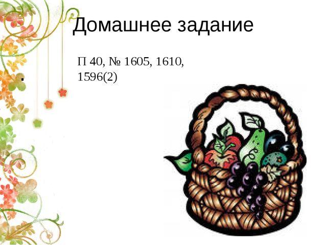 Домашнее задание . П 40, № 1605, 1610, 1596(2)