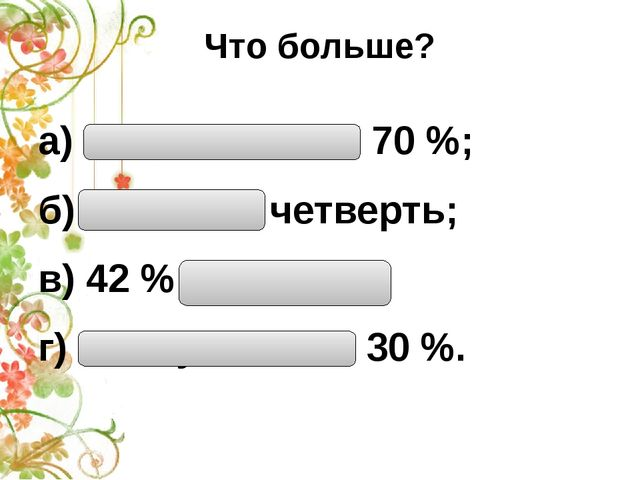 Что больше? а) Половина или 70 %; б) 15 % или четверть; в) 42 % или треть; г)...