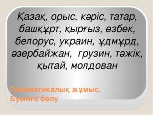 Грамматикалық жұмыс. Буынға бөлу Қазақ, орыс, кәріс, татар, башқұрт, қырғыз,