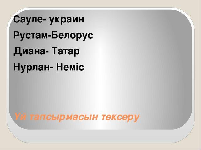 Үй тапсырмасын тексеру Сауле- украин Рустам-Белорус Диана- Татар Нурлан- Неміс