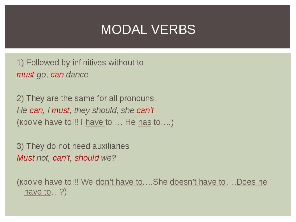 1) Followed by infinitives without to must go, can dance 2) They are the same...
