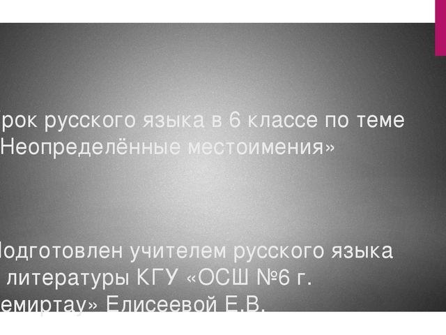 Урок русского языка в 6 классе по теме «Неопределённые местоимения» Подготовл...