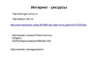Интернет - ресурсы http://www.gto-normy.ru http://diplom.161.ru/ http://www.k
