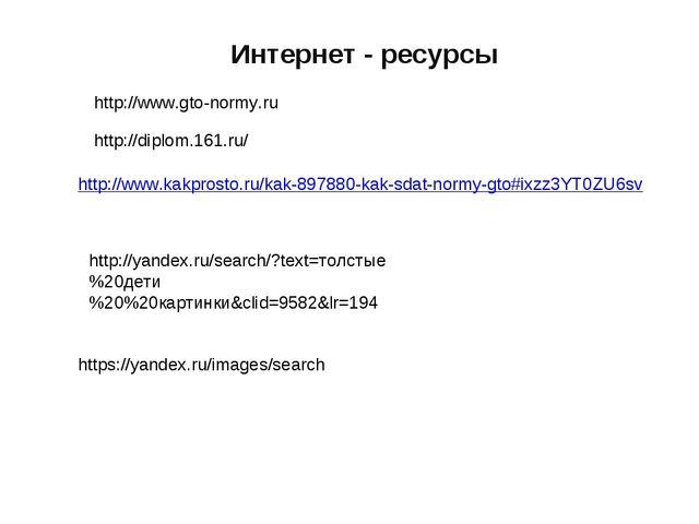 Интернет - ресурсы http://www.gto-normy.ru http://diplom.161.ru/ http://www.k...