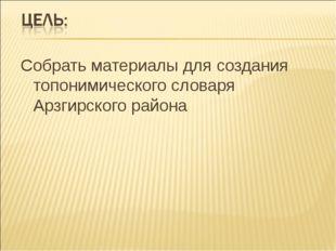 Собрать материалы для создания топонимического словаря Арзгирского района