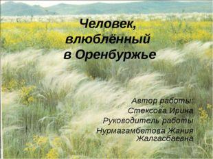 Человек, влюблённый в Оренбуржье Автор работы: Стексова Ирина Руководитель ра