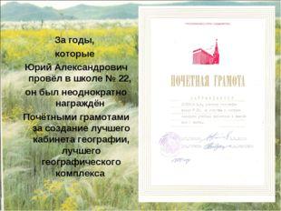 За годы, которые Юрий Александрович провёл в школе № 22, он был неоднократно