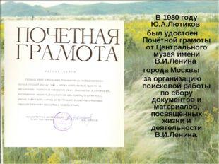 В 1980 году Ю.А.Лютиков был удостоен Почётной грамоты от Центрального музея