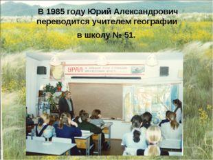 В 1985 году Юрий Александрович переводится учителем географии в школу № 51.