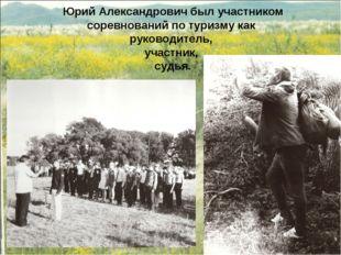 Юрий Александрович был участником соревнований по туризму как руководитель, у