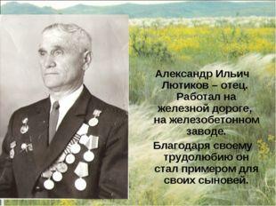 Александр Ильич Лютиков – отец. Работал на железной дороге, на железобетонно