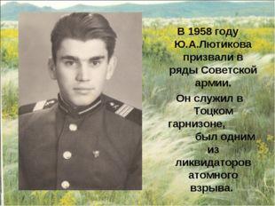В 1958 году Ю.А.Лютикова призвали в ряды Советской армии. Он служил в Тоцком