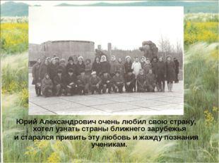 Юрий Александрович очень любил свою страну, хотел узнать страны ближнего зару