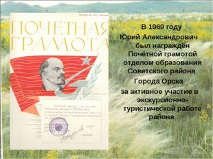 В 1969 году Юрий Александрович был награждён Почётной грамотой отделом образ