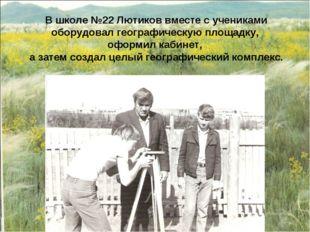 В школе №22 Лютиков вместе с учениками оборудовал географическую площадку, оф