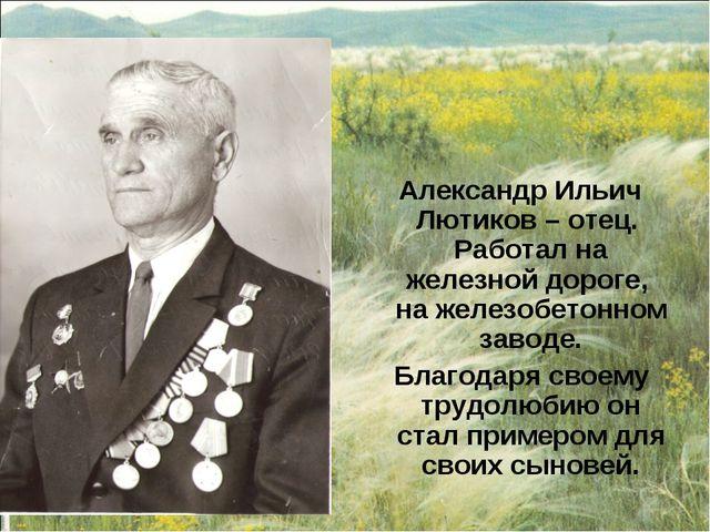 Александр Ильич Лютиков – отец. Работал на железной дороге, на железобетонно...