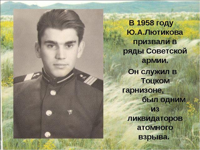 В 1958 году Ю.А.Лютикова призвали в ряды Советской армии. Он служил в Тоцком...