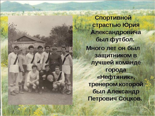 Спортивной страстью Юрия Александровича был футбол. Много лет он был защитник...