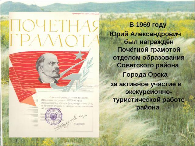 В 1969 году Юрий Александрович был награждён Почётной грамотой отделом образ...