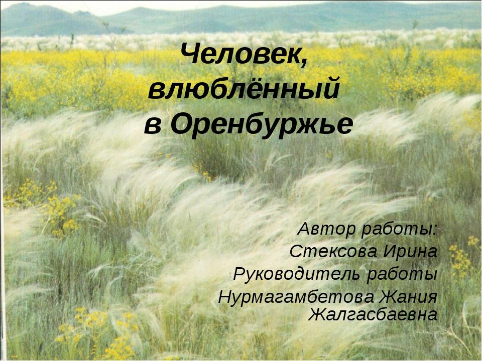 Человек, влюблённый в Оренбуржье Автор работы: Стексова Ирина Руководитель ра...