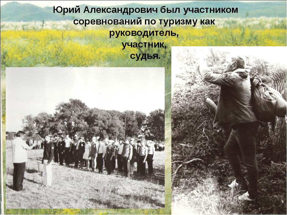 Юрий Александрович был участником соревнований по туризму как руководитель, у...