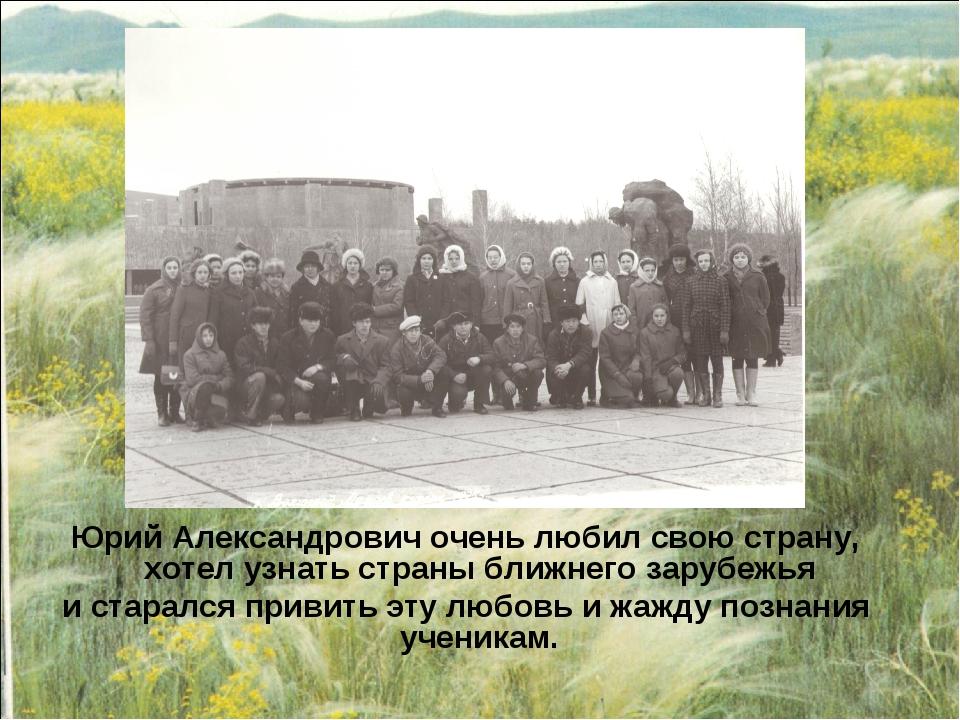 Юрий Александрович очень любил свою страну, хотел узнать страны ближнего зару...