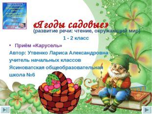 «Ягоды садовые» (развитие речи: чтение, окружающий мир) 1 - 2 класс Приём «К